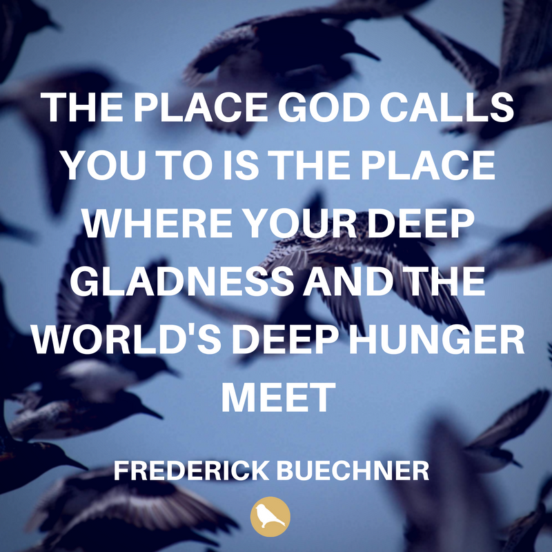 THE PLACE GOD CALLS YOU TO IS THE PLACE WHERE YOUR DEEP GLADNESS AND THE WORLD'S DEEP HUNGER MEET